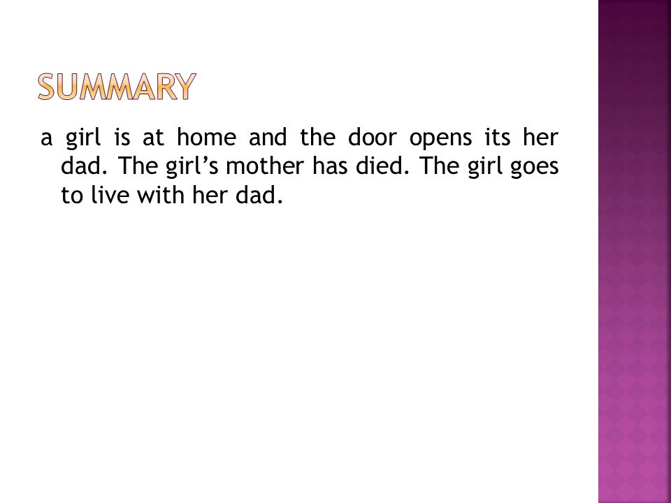 a girl is at home and the door opens its her dad. The girl's mother has died.