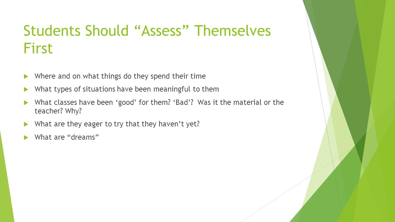 Students Should Assess Themselves First  Where and on what things do they spend their time  What types of situations have been meaningful to them  What classes have been 'good' for them.