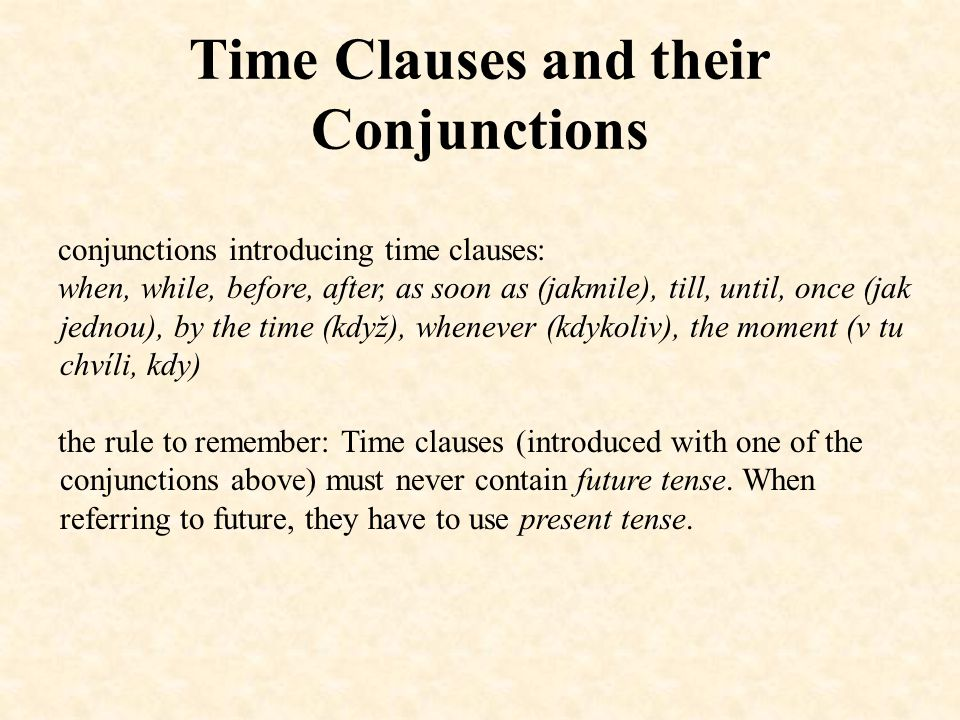 Time Clauses and their Conjunctions conjunctions introducing time clauses: when, while, before, after, as soon as (jakmile), till, until, once (jak jednou), by the time (když), whenever (kdykoliv), the moment (v tu chvíli, kdy) the rule to remember: Time clauses (introduced with one of the conjunctions above) must never contain future tense.