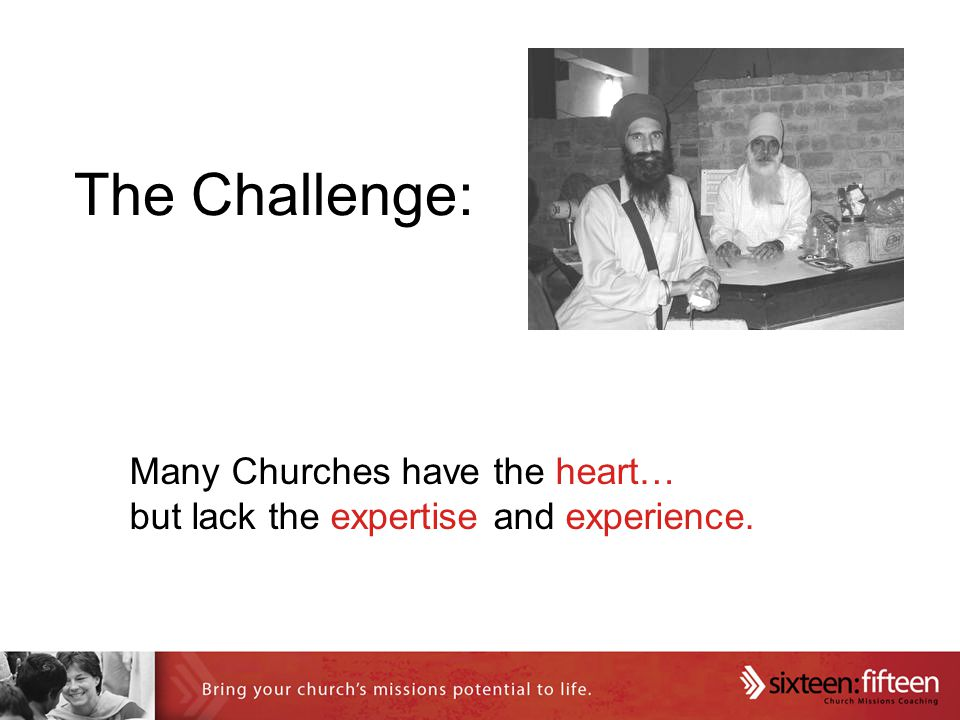 Many Churches have the heart… but lack the expertise and experience. The Challenge: