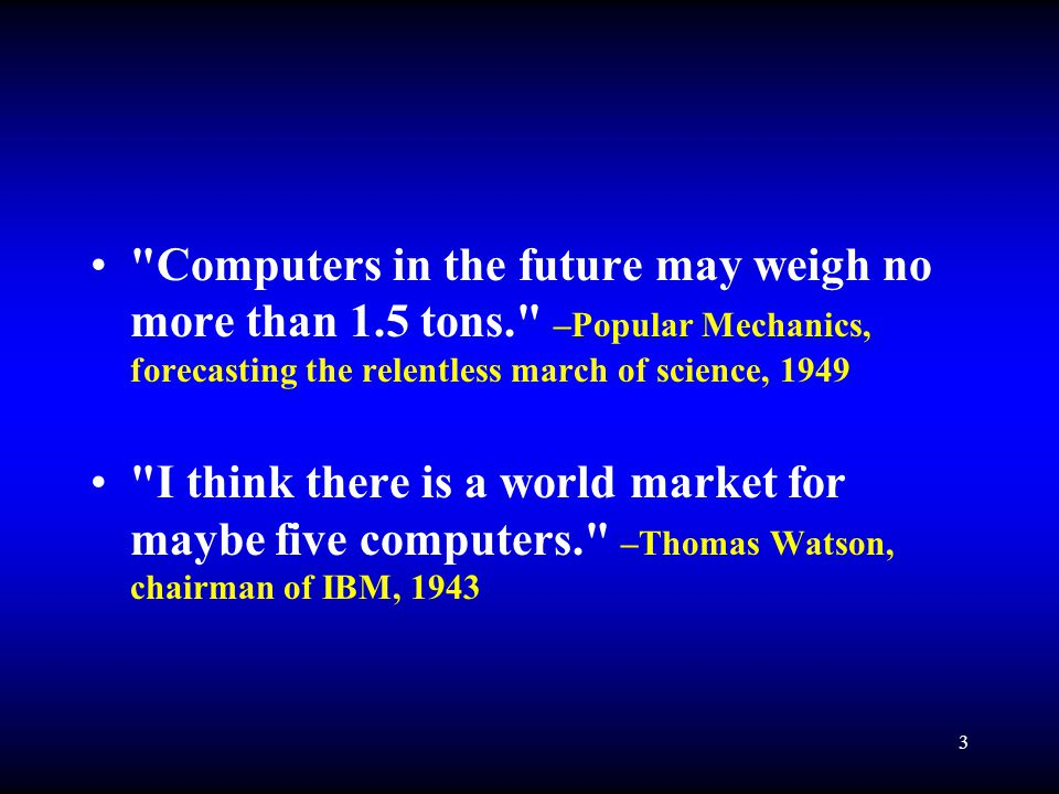3 Computers in the future may weigh no more than 1.5 tons. –Popular Mechanics, forecasting the relentless march of science, 1949 I think there is a world market for maybe five computers. –Thomas Watson, chairman of IBM, 1943