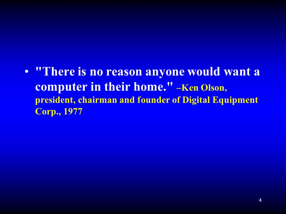 4 There is no reason anyone would want a computer in their home. –Ken Olson, president, chairman and founder of Digital Equipment Corp., 1977