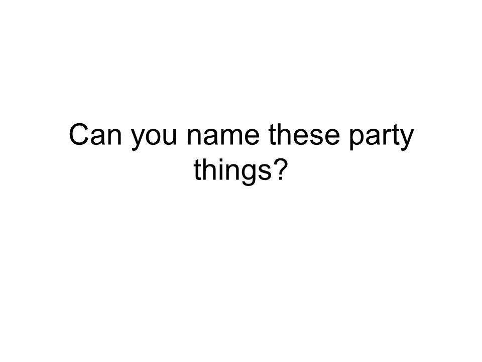Can you name these party things
