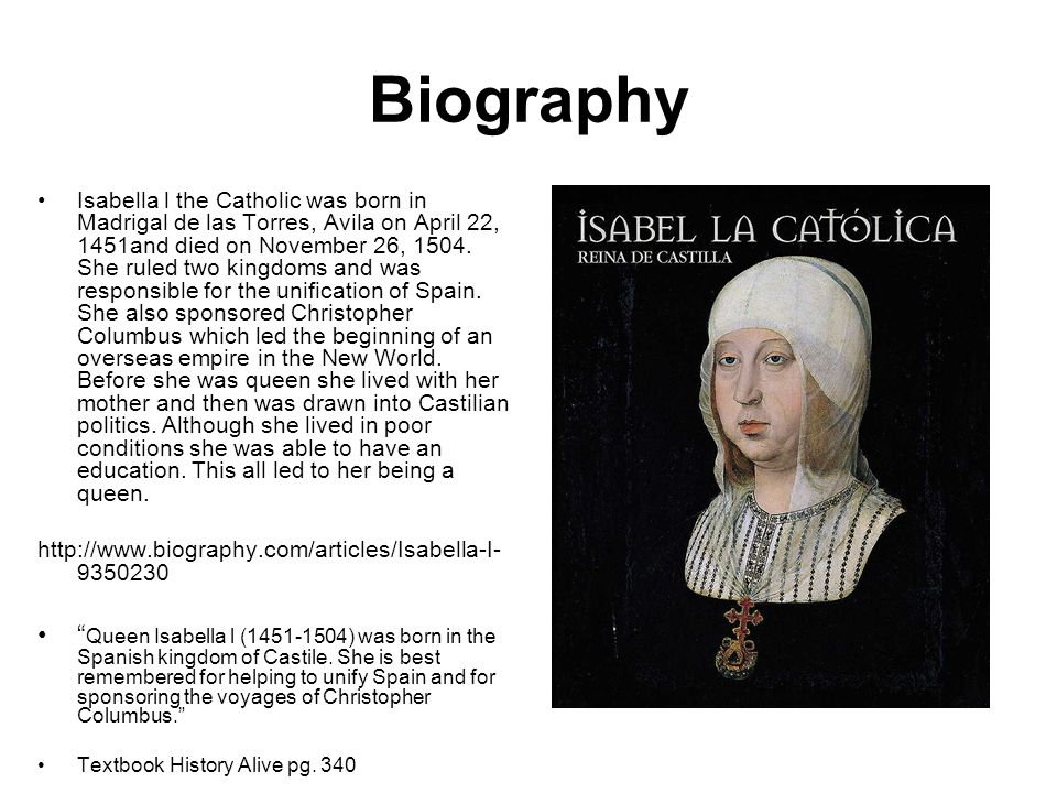 Biography Isabella l the Catholic was born in Madrigal de las Torres, Avila on April 22, 1451and died on November 26, 1504.