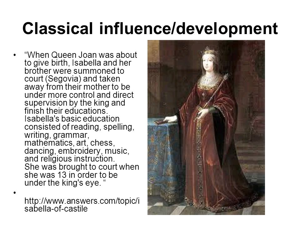 Classical influence/development When Queen Joan was about to give birth, Isabella and her brother were summoned to court (Segovia) and taken away from their mother to be under more control and direct supervision by the king and finish their educations.