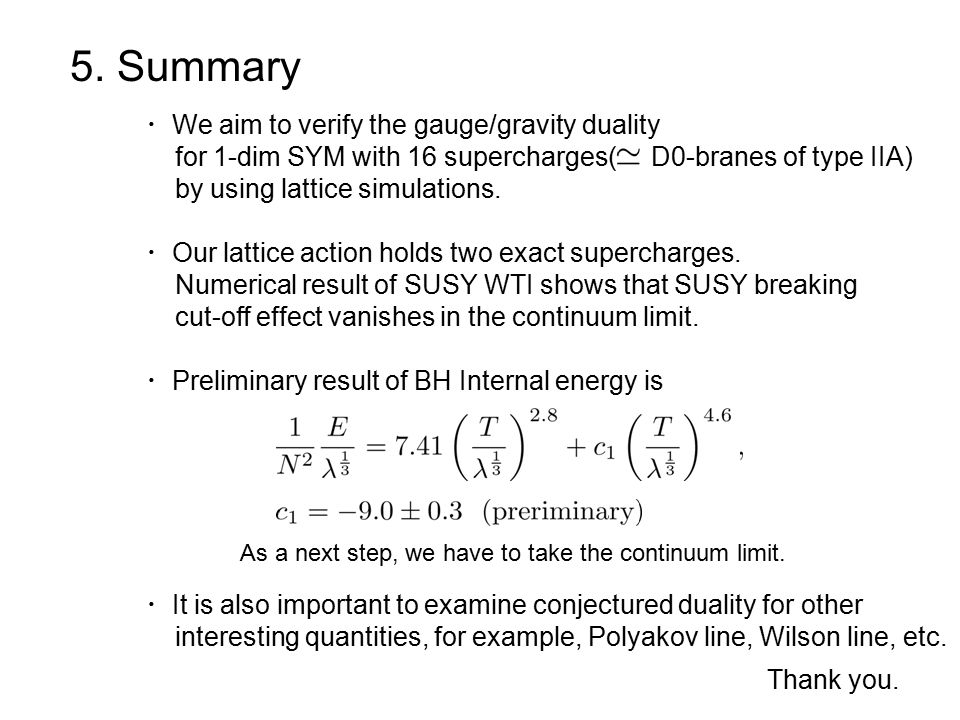 5. Summary ・ We aim to verify the gauge/gravity duality for 1-dim SYM with 16 supercharges( D0-branes of type IIA) by using lattice simulations. ・ Our