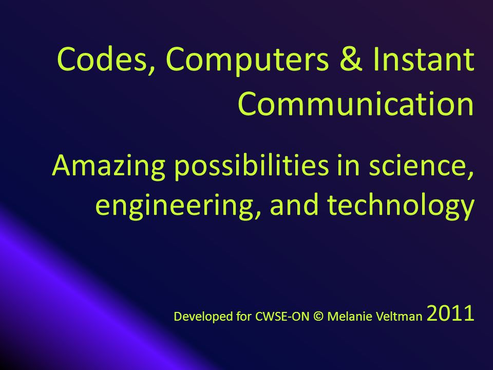 Codes, Computers & Instant Communication Amazing possibilities in science, engineering, and technology Developed for CWSE-ON © Melanie Veltman 2011
