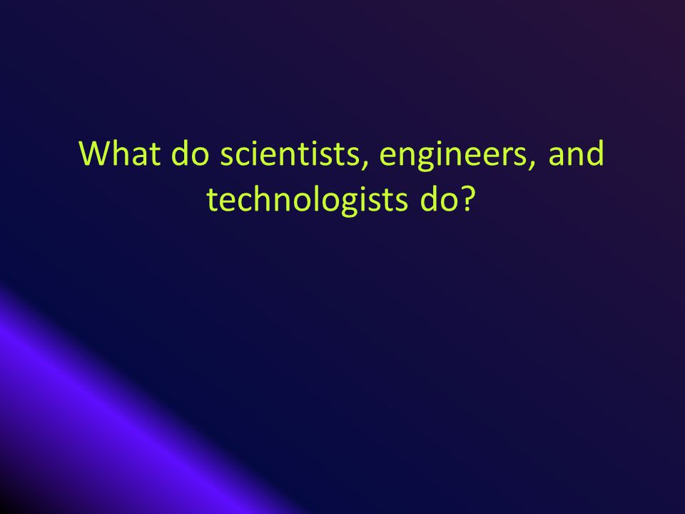 What do scientists, engineers, and technologists do?