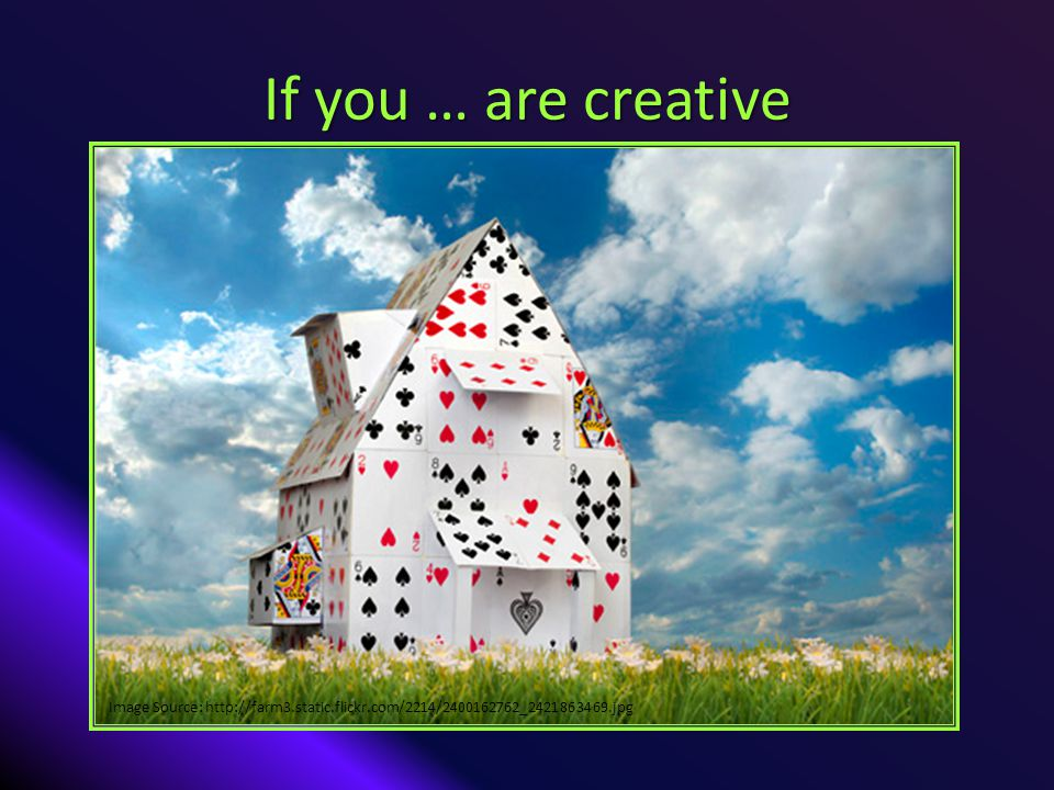 If you … are creative Image Source: http://farm3.static.flickr.com/2214/2400162762_2421863469.jpg