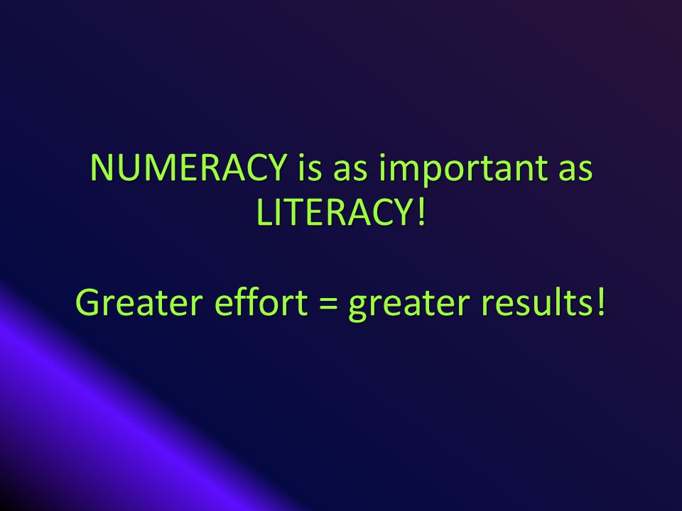 NUMERACY is as important as LITERACY! Greater effort = greater results!
