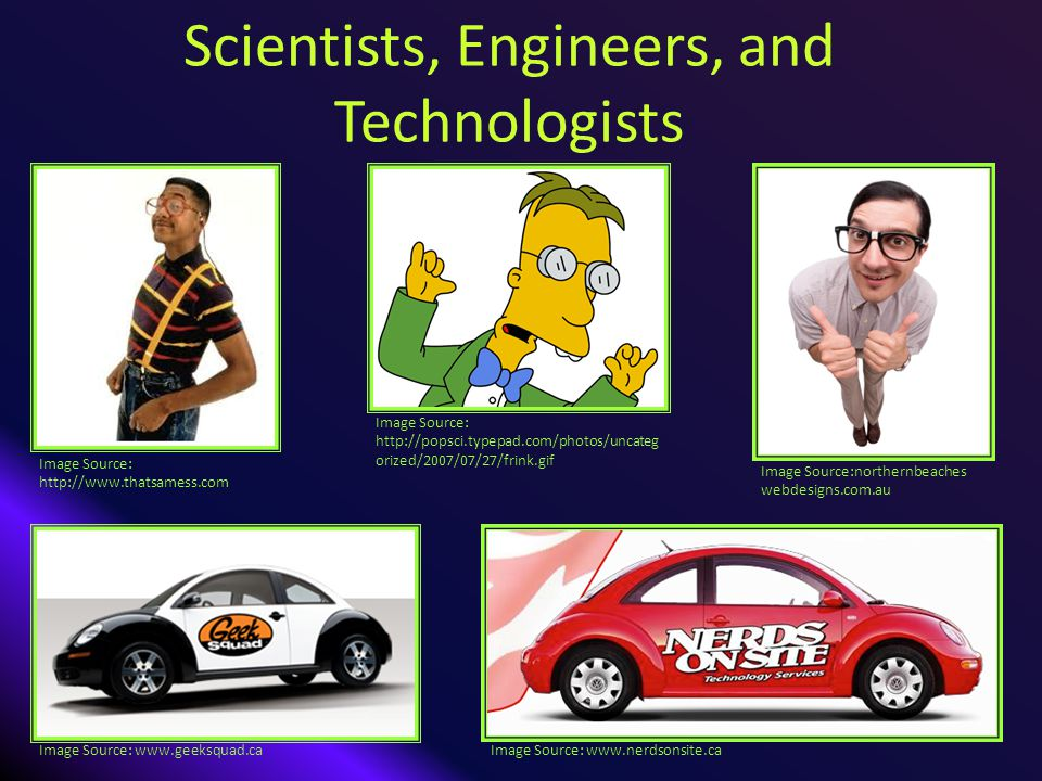 Scientists, Engineers, and Technologists Image Source: http://popsci.typepad.com/photos/uncateg orized/2007/07/27/frink.gif Image Source:northernbeaches webdesigns.com.au Image Source: http://www.thatsamess.com Image Source: www.nerdsonsite.caImage Source: www.geeksquad.ca