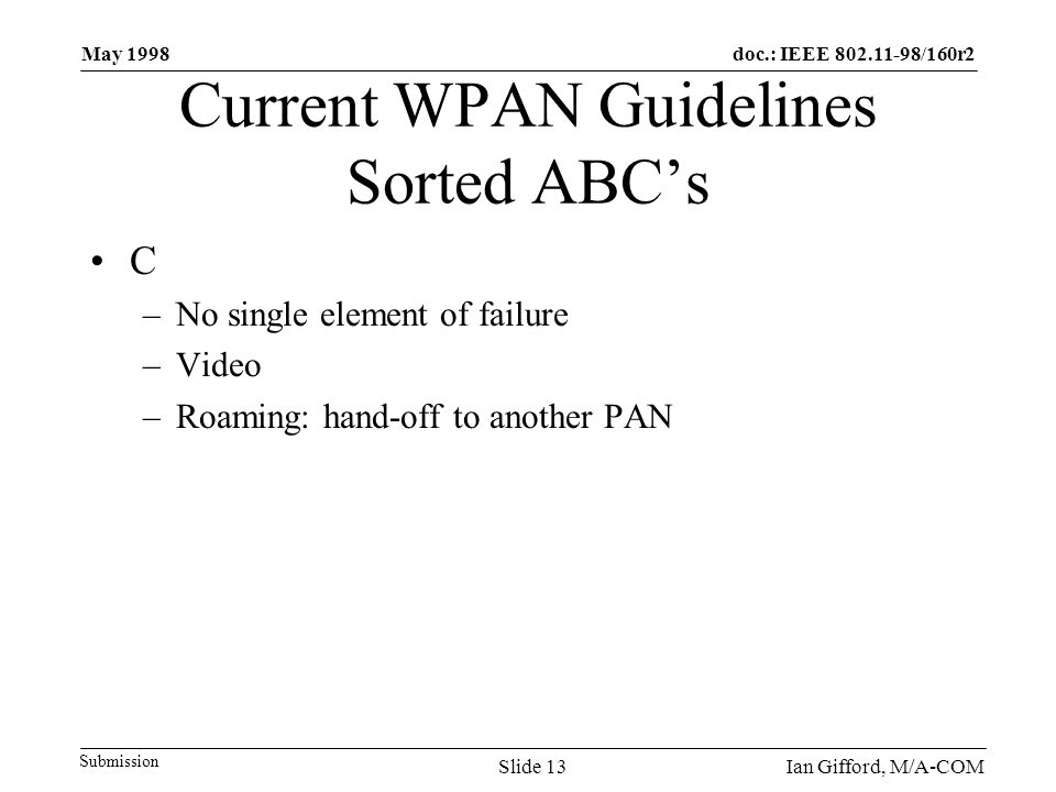 doc.: IEEE 802.11-98/160r2 Submission May 1998 Ian Gifford, M/A-COMSlide 13 Current WPAN Guidelines Sorted ABC's C –No single element of failure –Video –Roaming: hand-off to another PAN