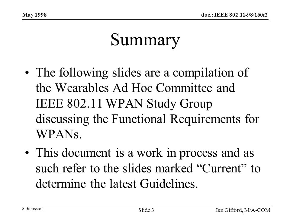 doc.: IEEE 802.11-98/160r2 Submission May 1998 Ian Gifford, M/A-COMSlide 3 Summary The following slides are a compilation of the Wearables Ad Hoc Comm