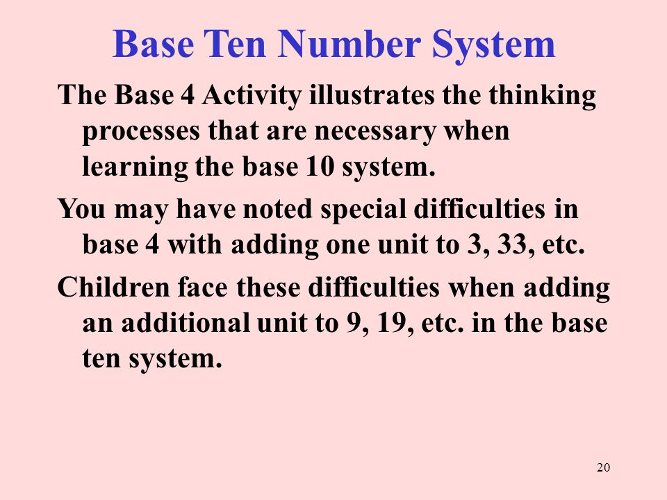Base Ten Number System The Base 4 Activity illustrates the thinking processes that are necessary when learning the base 10 system.