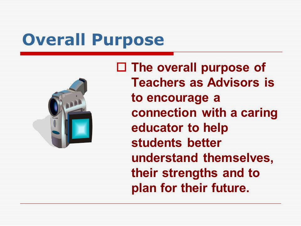 Overall Purpose  The overall purpose of Teachers as Advisors is to encourage a connection with a caring educator to help students better understand t