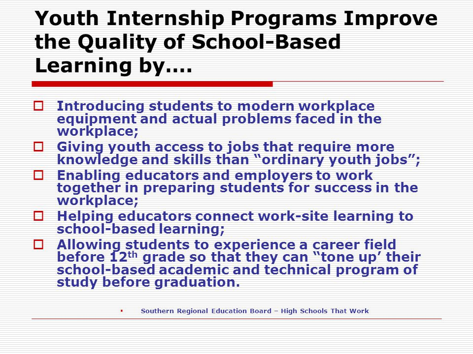 Youth Internship Programs Improve the Quality of School-Based Learning by….  Introducing students to modern workplace equipment and actual problems f