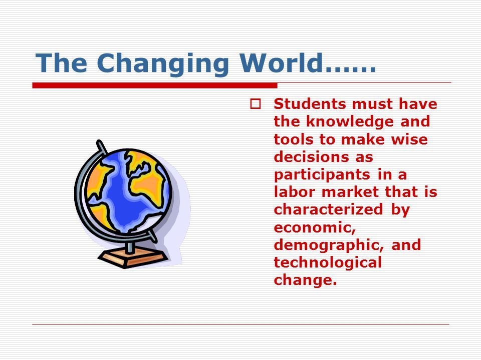 The Changing World……  Students must have the knowledge and tools to make wise decisions as participants in a labor market that is characterized by ec