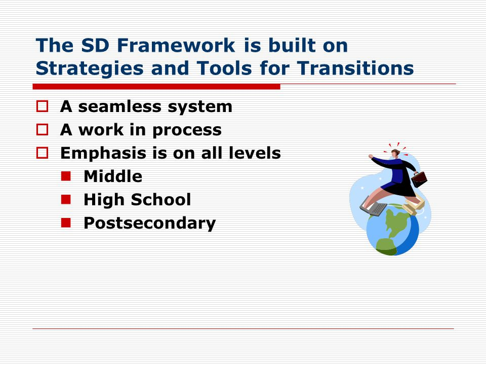The SD Framework is built on Strategies and Tools for Transitions  A seamless system  A work in process  Emphasis is on all levels Middle High Scho