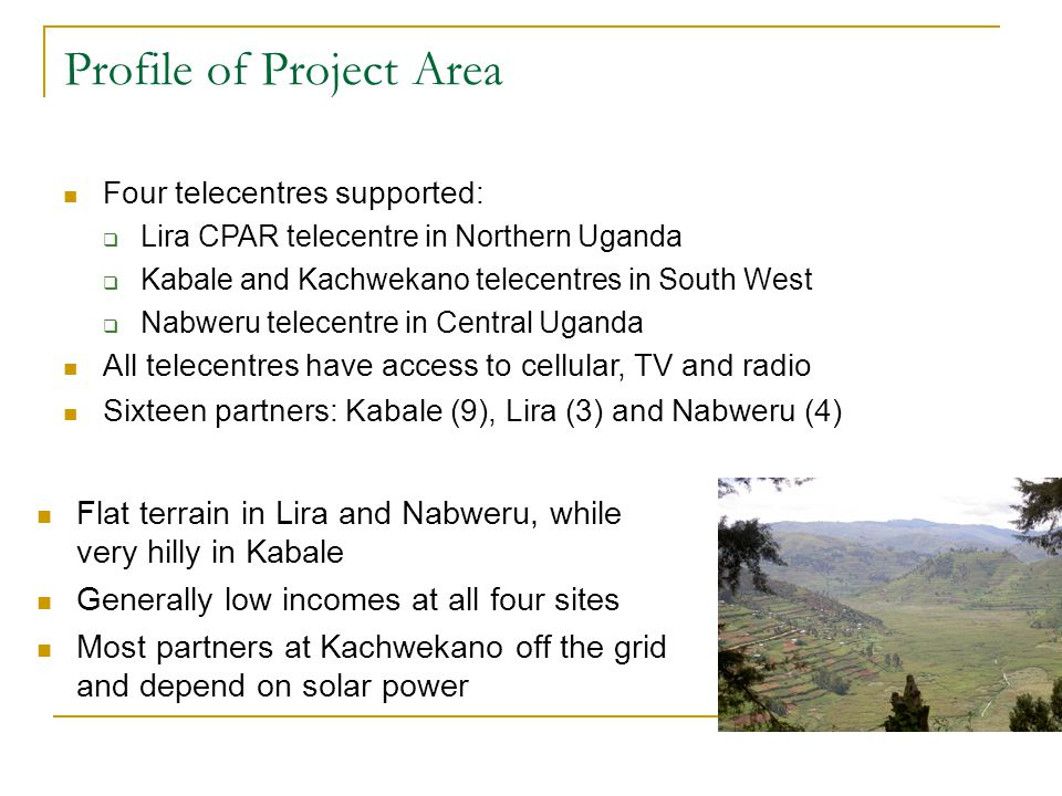 Profile of Project Area Four telecentres supported:  Lira CPAR telecentre in Northern Uganda  Kabale and Kachwekano telecentres in South West  Nabweru telecentre in Central Uganda All telecentres have access to cellular, TV and radio Sixteen partners: Kabale (9), Lira (3) and Nabweru (4)‏ Flat terrain in Lira and Nabweru, while very hilly in Kabale Generally low incomes at all four sites Most partners at Kachwekano off the grid and depend on solar power