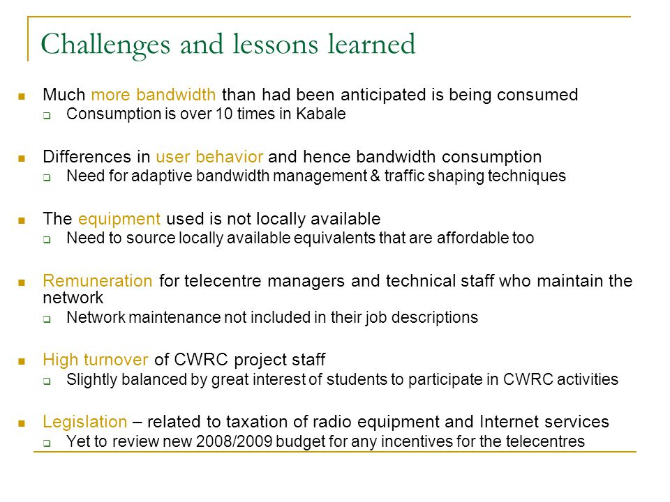 Challenges and lessons learned Much more bandwidth than had been anticipated is being consumed  Consumption is over 10 times in Kabale Differences in user behavior and hence bandwidth consumption  Need for adaptive bandwidth management & traffic shaping techniques The equipment used is not locally available  Need to source locally available equivalents that are affordable too Remuneration for telecentre managers and technical staff who maintain the network  Network maintenance not included in their job descriptions High turnover of CWRC project staff  Slightly balanced by great interest of students to participate in CWRC activities Legislation – related to taxation of radio equipment and Internet services  Yet to review new 2008/2009 budget for any incentives for the telecentres