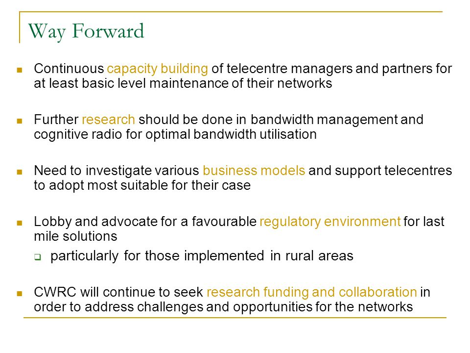 Way Forward Continuous capacity building of telecentre managers and partners for at least basic level maintenance of their networks Further research should be done in bandwidth management and cognitive radio for optimal bandwidth utilisation Need to investigate various business models and support telecentres to adopt most suitable for their case Lobby and advocate for a favourable regulatory environment for last mile solutions  particularly for those implemented in rural areas CWRC will continue to seek research funding and collaboration in order to address challenges and opportunities for the networks