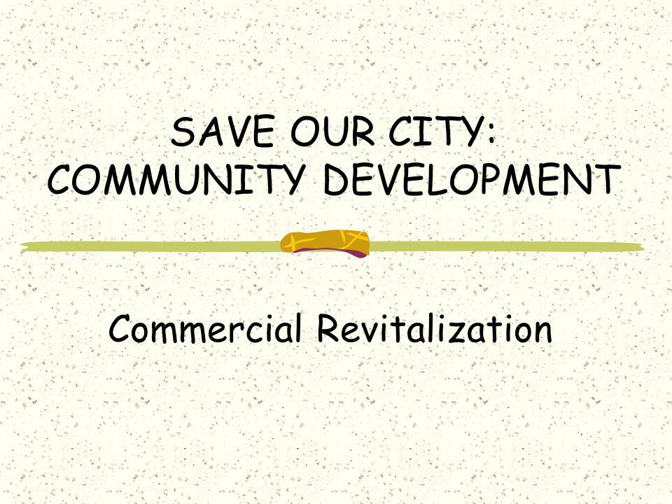 SAVE OUR CITY: COMMUNITY DEVELOPMENT Commercial Revitalization