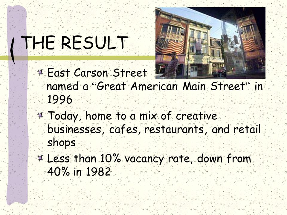 THE RESULT East Carson Street named a Great American Main Street in 1996 Today, home to a mix of creative businesses, cafes, restaurants, and retail shops Less than 10% vacancy rate, down from 40% in 1982