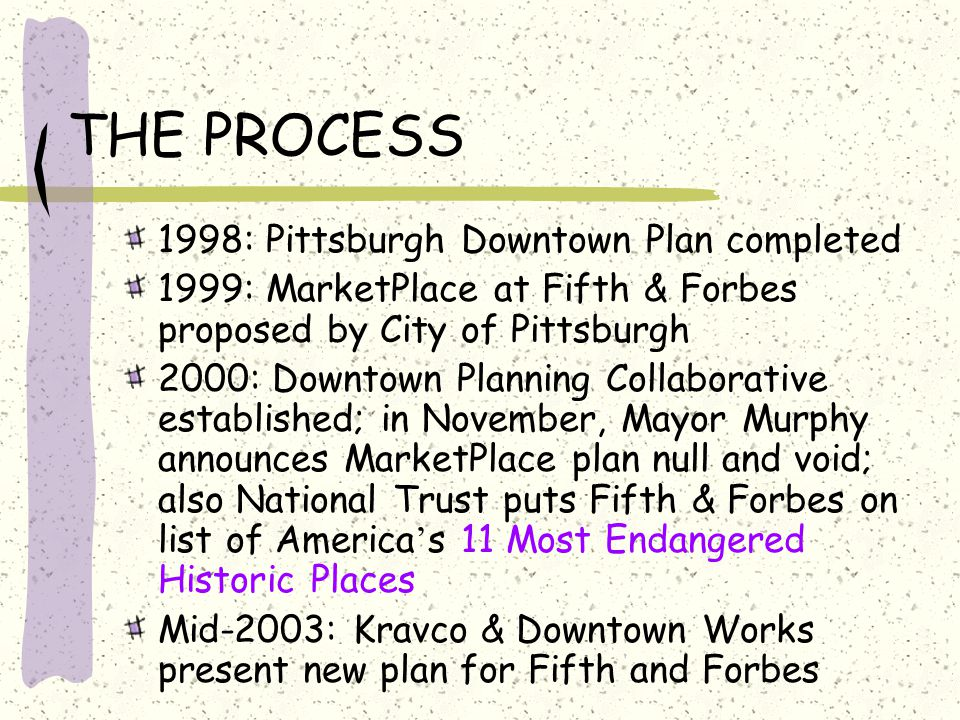 THE PROCESS 1998: Pittsburgh Downtown Plan completed 1999: MarketPlace at Fifth & Forbes proposed by City of Pittsburgh 2000: Downtown Planning Collaborative established; in November, Mayor Murphy announces MarketPlace plan null and void; also National Trust puts Fifth & Forbes on list of America ' s 11 Most Endangered Historic Places Mid-2003: Kravco & Downtown Works present new plan for Fifth and Forbes