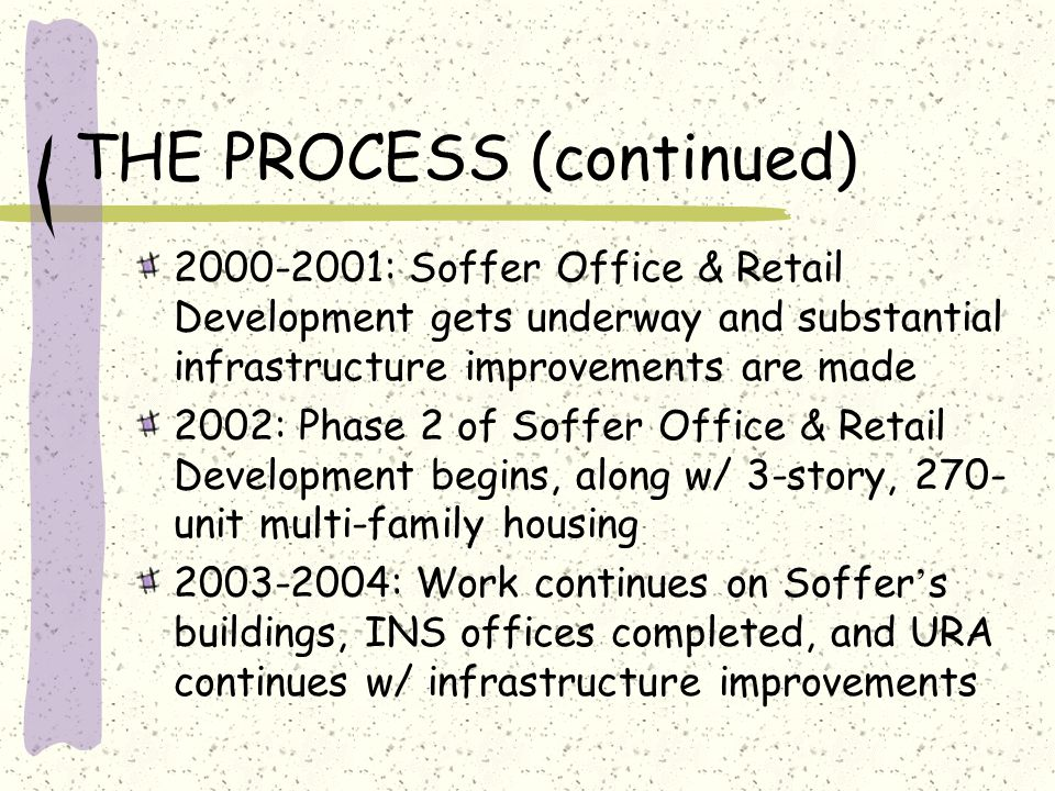THE PROCESS (continued) 2000-2001: Soffer Office & Retail Development gets underway and substantial infrastructure improvements are made 2002: Phase 2 of Soffer Office & Retail Development begins, along w/ 3-story, 270- unit multi-family housing 2003-2004: Work continues on Soffer ' s buildings, INS offices completed, and URA continues w/ infrastructure improvements