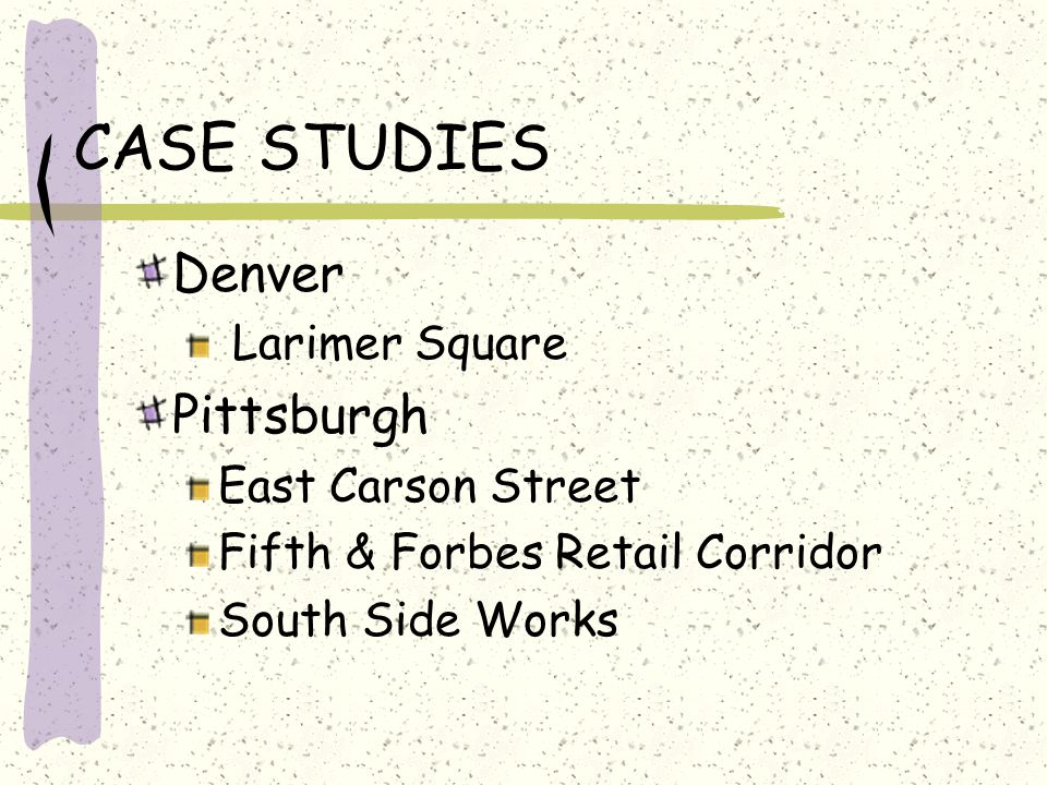 CASE STUDIES Denver Larimer Square Pittsburgh East Carson Street Fifth & Forbes Retail Corridor South Side Works