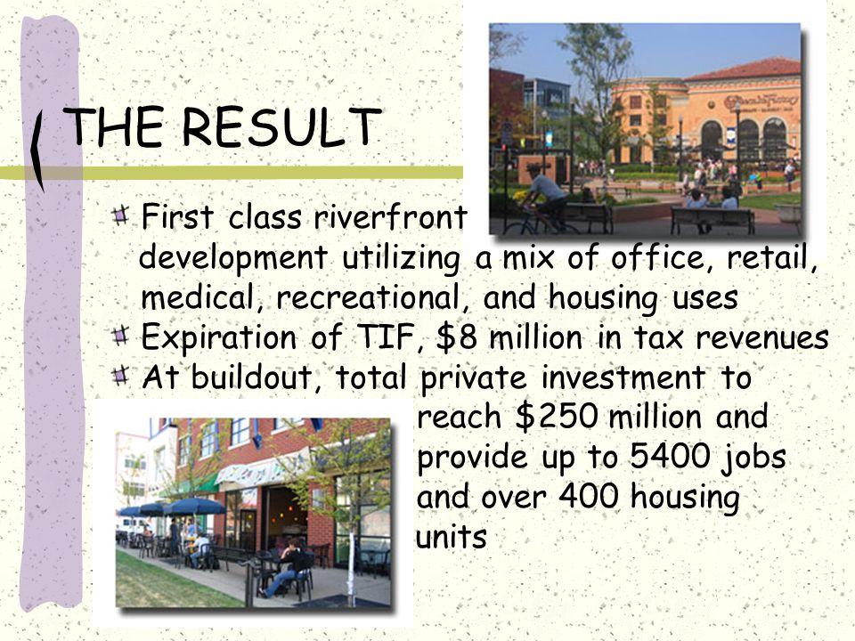THE RESULT First class riverfront development utilizing a mix of office, retail, medical, recreational, and housing uses Expiration of TIF, $8 million in tax revenues At buildout, total private investment to reach $250 million and provide up to 5400 jobs and over 400 housing units