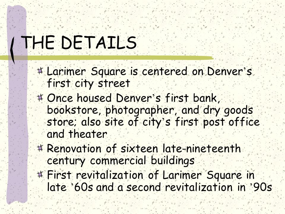 THE DETAILS Larimer Square is centered on Denver ' s first city street Once housed Denver ' s first bank, bookstore, photographer, and dry goods store; also site of city ' s first post office and theater Renovation of sixteen late-nineteenth century commercial buildings First revitalization of Larimer Square in late ' 60s and a second revitalization in ' 90s