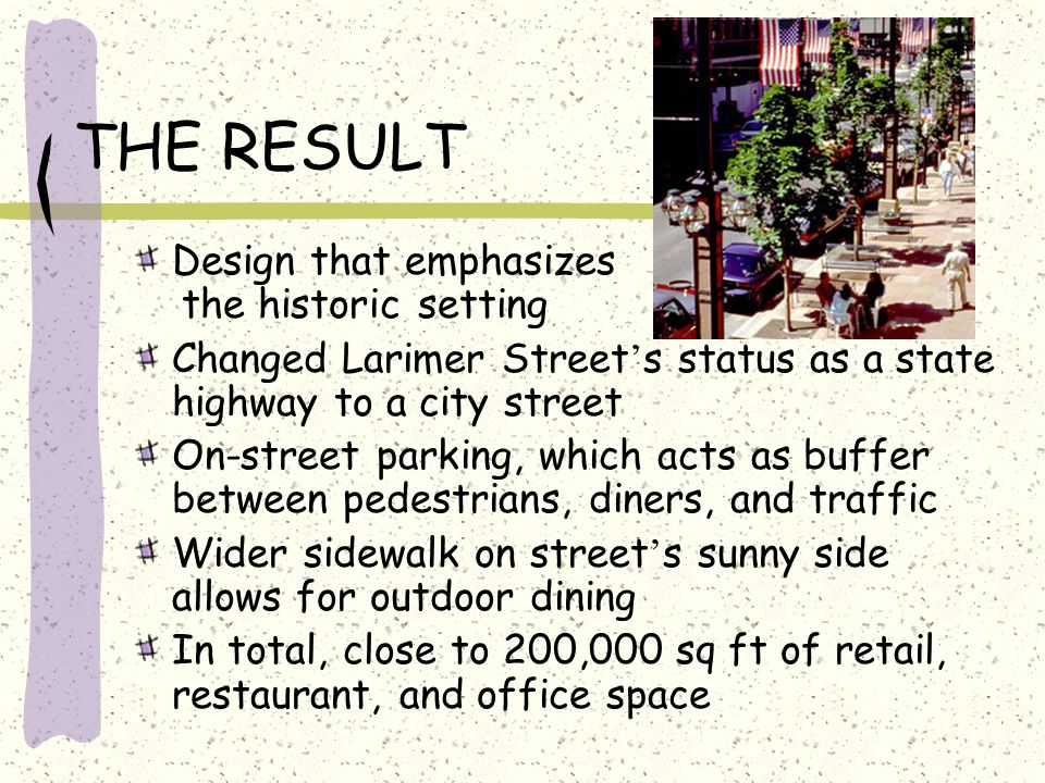 THE RESULT Design that emphasizes the historic setting Changed Larimer Street ' s status as a state highway to a city street On-street parking, which acts as buffer between pedestrians, diners, and traffic Wider sidewalk on street ' s sunny side allows for outdoor dining In total, close to 200,000 sq ft of retail, restaurant, and office space