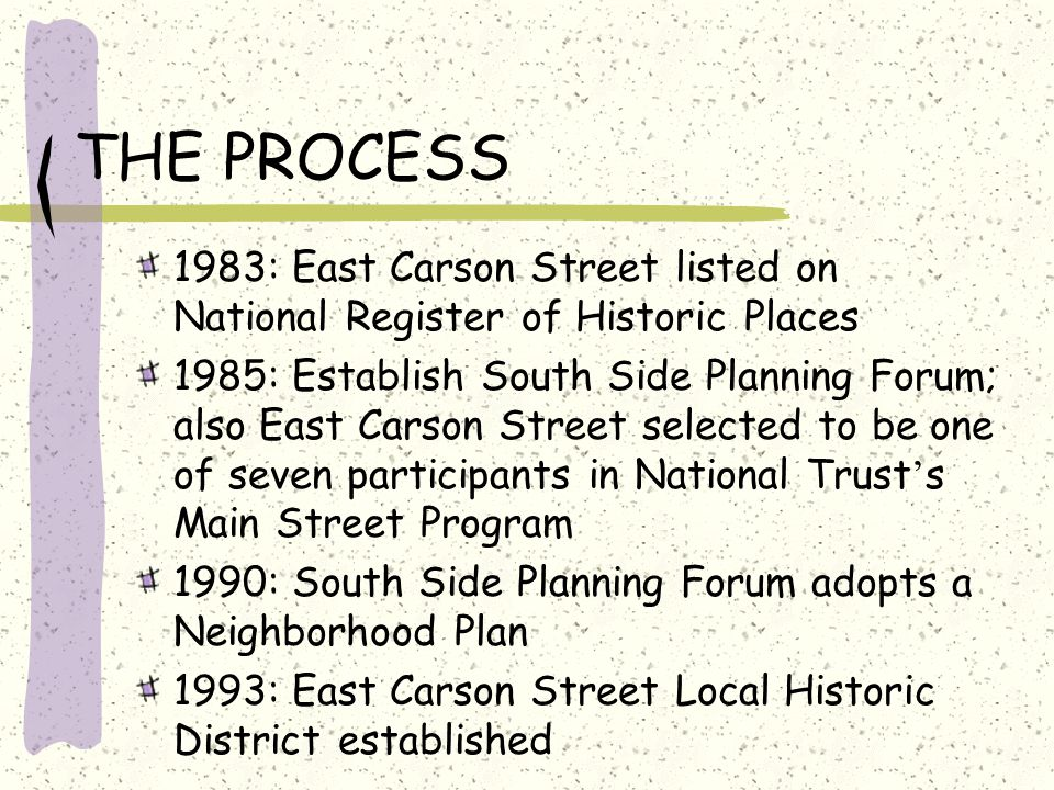 THE PROCESS 1983: East Carson Street listed on National Register of Historic Places 1985: Establish South Side Planning Forum; also East Carson Street selected to be one of seven participants in National Trust ' s Main Street Program 1990: South Side Planning Forum adopts a Neighborhood Plan 1993: East Carson Street Local Historic District established
