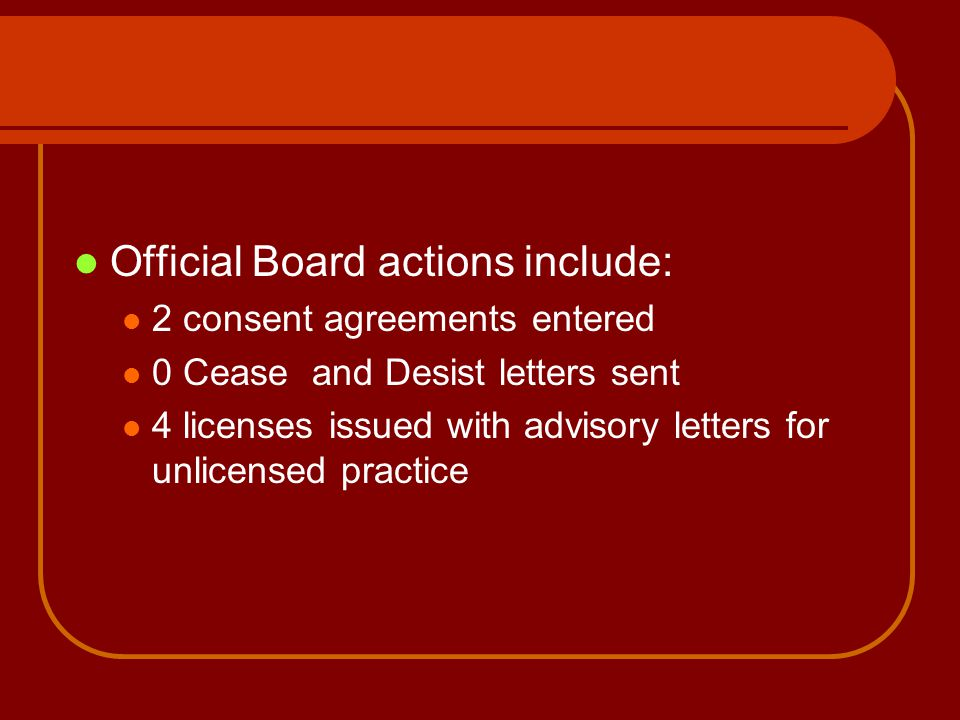 Official Board actions include: 2 consent agreements entered 0 Cease and Desist letters sent 4 licenses issued with advisory letters for unlicensed pr