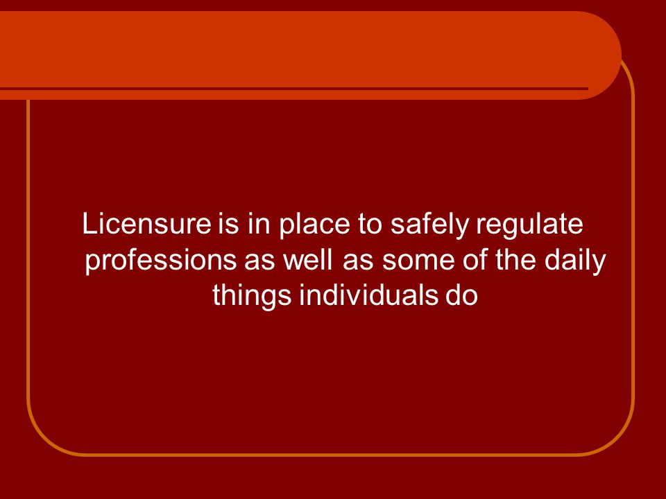 Licensure is in place to safely regulate professions as well as some of the daily things individuals do