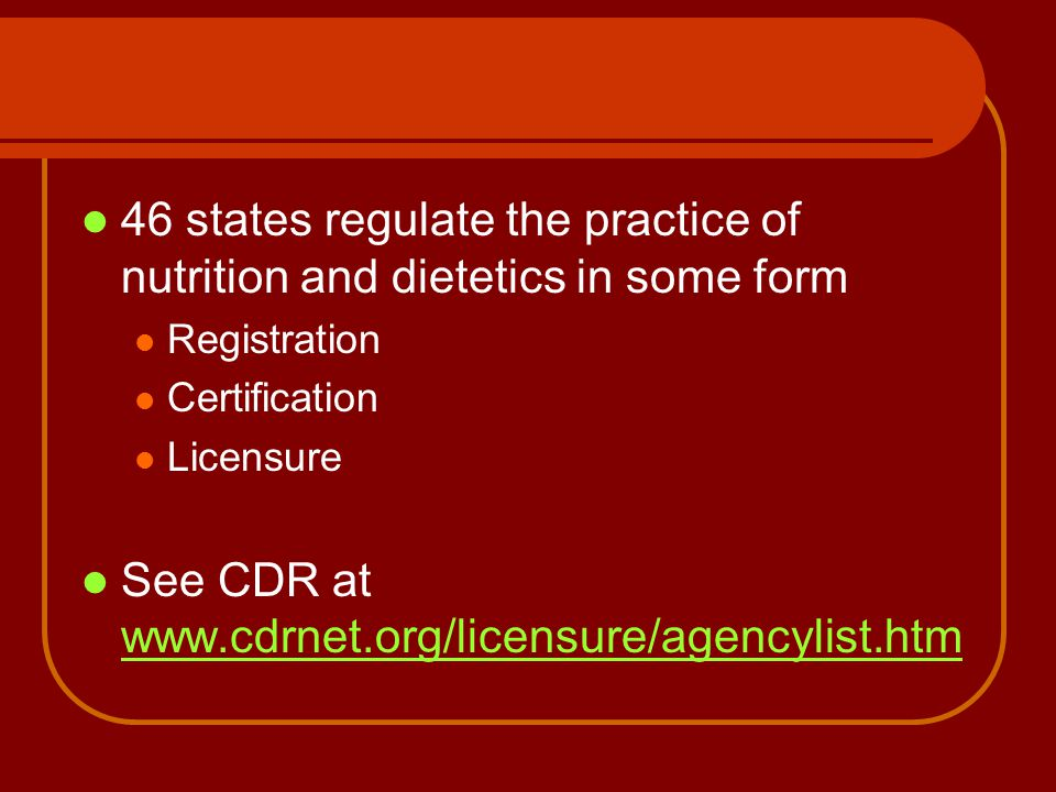 46 states regulate the practice of nutrition and dietetics in some form Registration Certification Licensure See CDR at www.cdrnet.org/licensure/agenc
