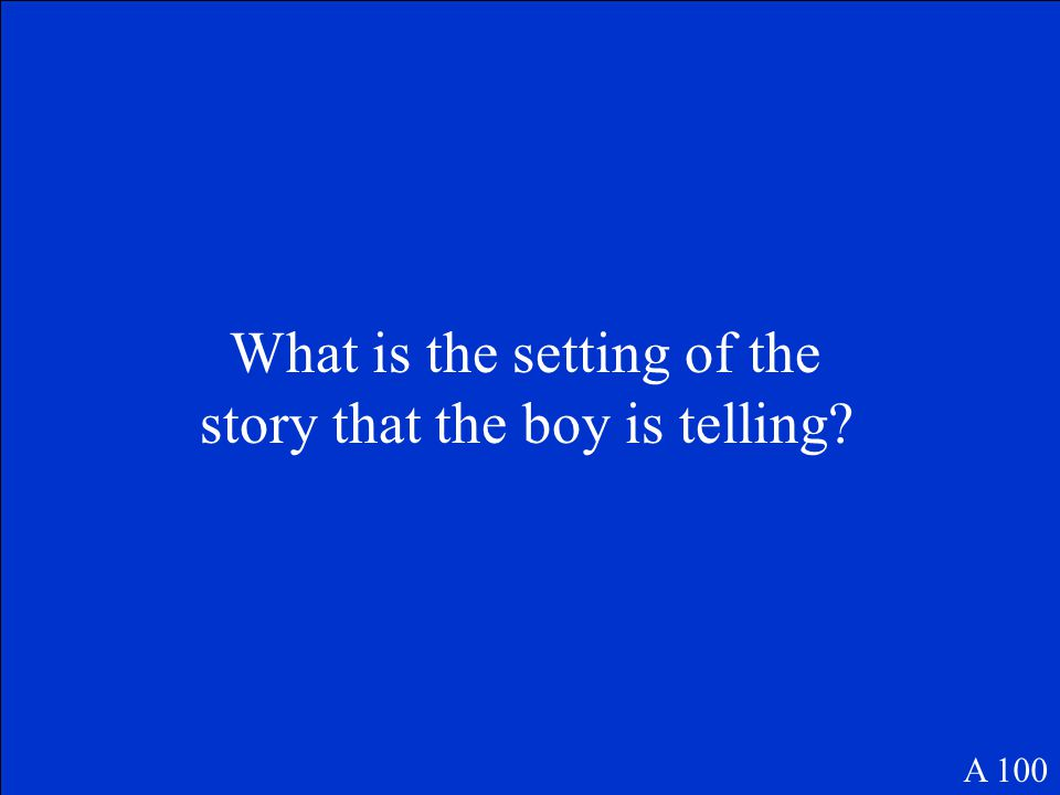 What is the setting of the story that the boy is telling? A 100