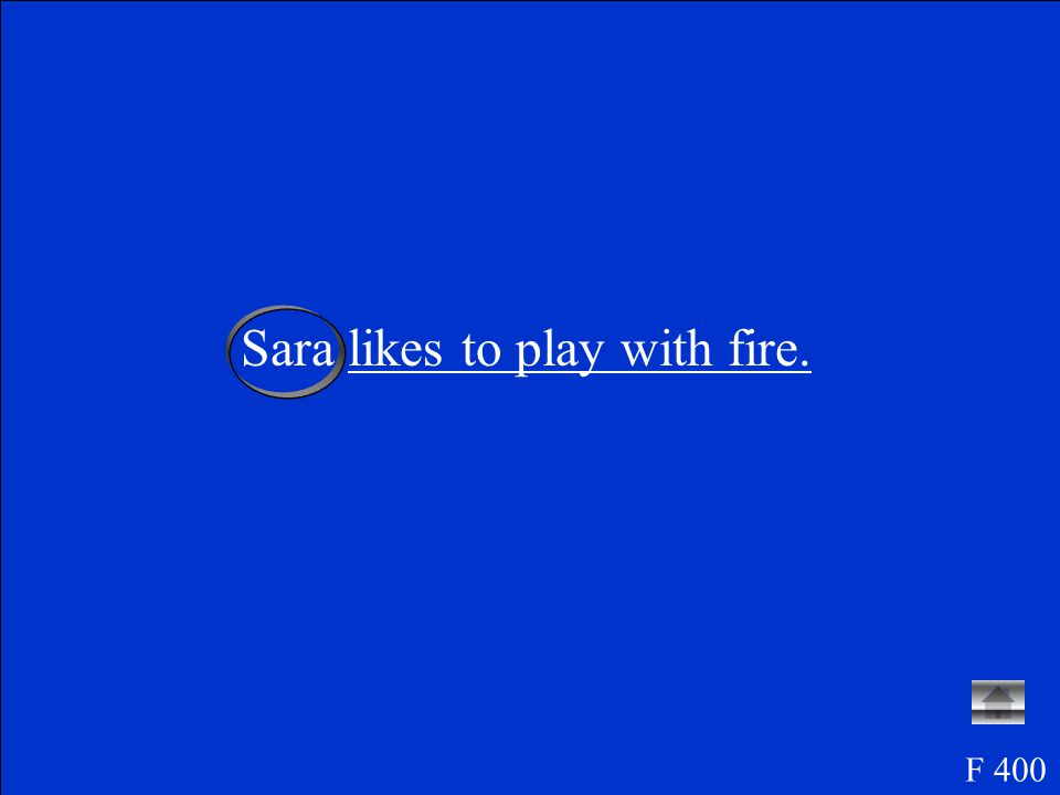 Write this sentence: Sara likes to play with fire.