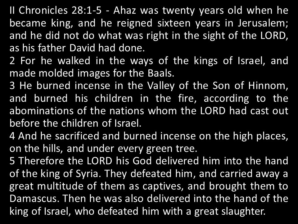 II Chronicles 28:1-5 - Ahaz was twenty years old when he became king, and he reigned sixteen years in Jerusalem; and he did not do what was right in the sight of the LORD, as his father David had done.