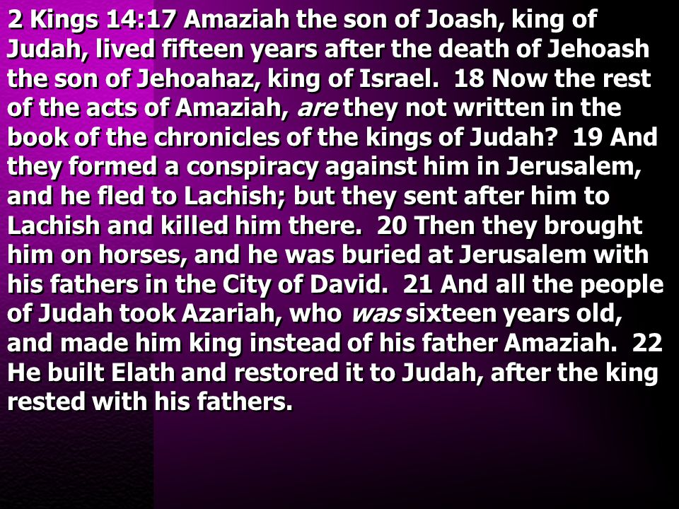 2 Kings 14:17 Amaziah the son of Joash, king of Judah, lived fifteen years after the death of Jehoash the son of Jehoahaz, king of Israel. 18 Now the