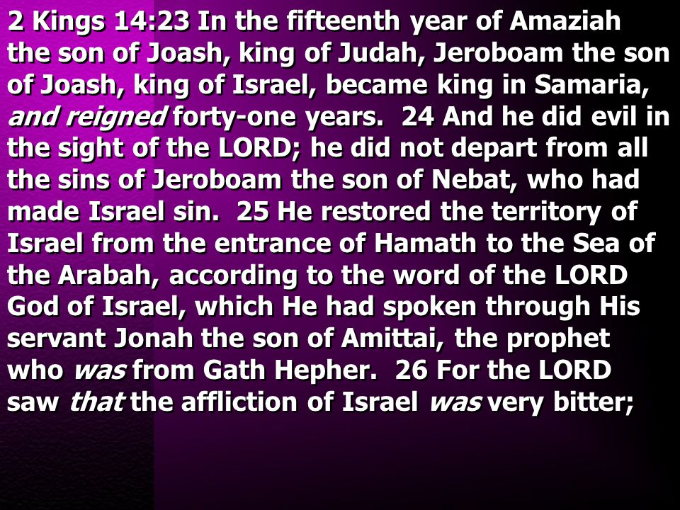 2 Kings 14:23 In the fifteenth year of Amaziah the son of Joash, king of Judah, Jeroboam the son of Joash, king of Israel, became king in Samaria, and
