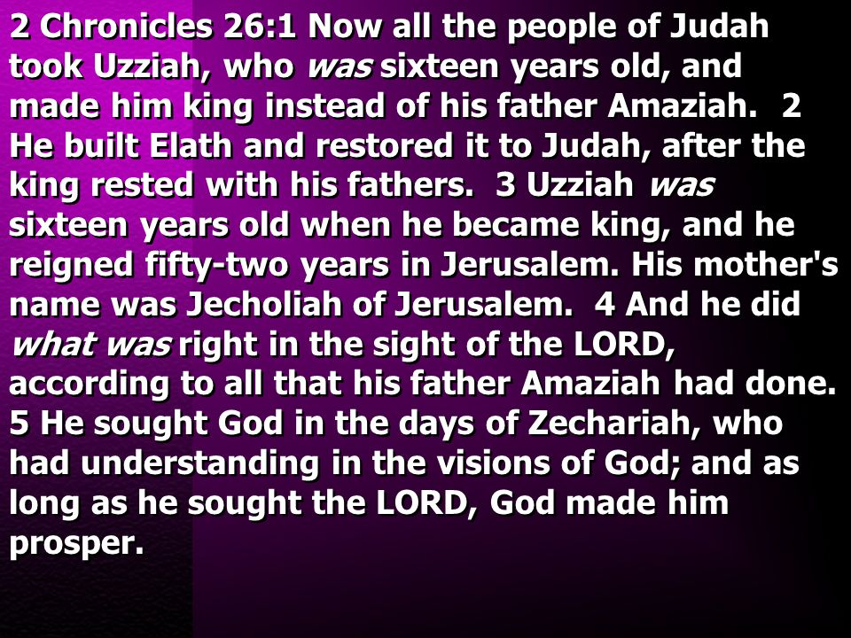2 Chronicles 26:1 Now all the people of Judah took Uzziah, who was sixteen years old, and made him king instead of his father Amaziah. 2 He built Elat