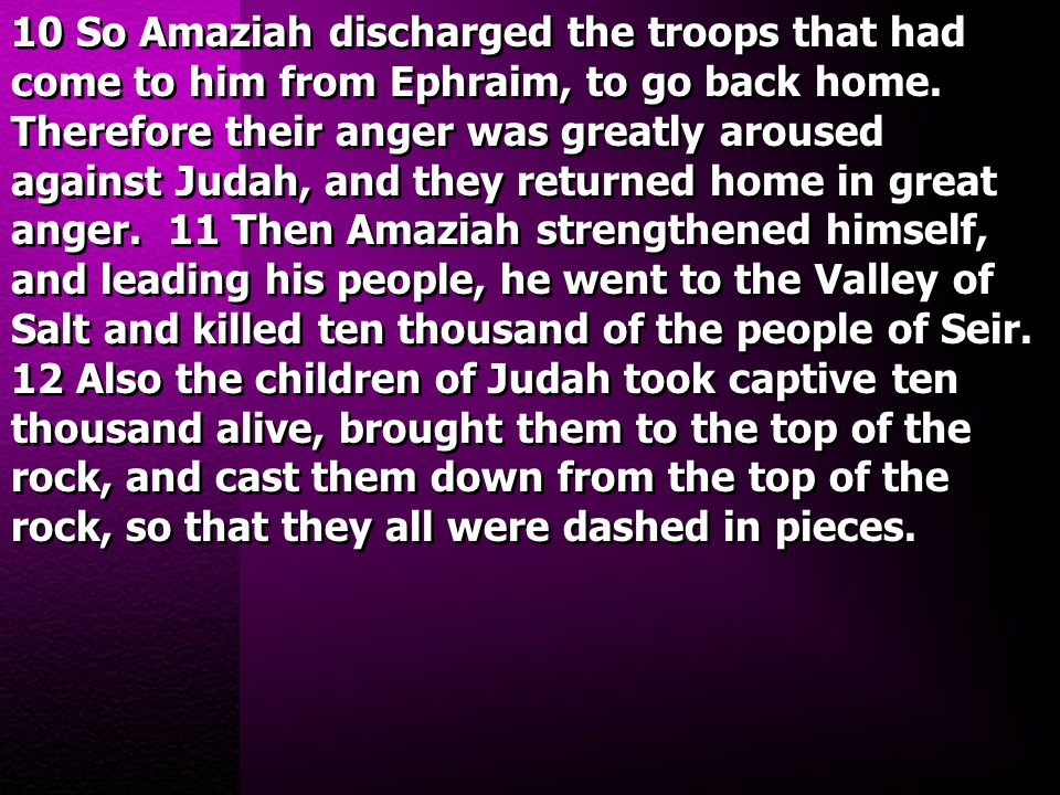 10 So Amaziah discharged the troops that had come to him from Ephraim, to go back home. Therefore their anger was greatly aroused against Judah, and t
