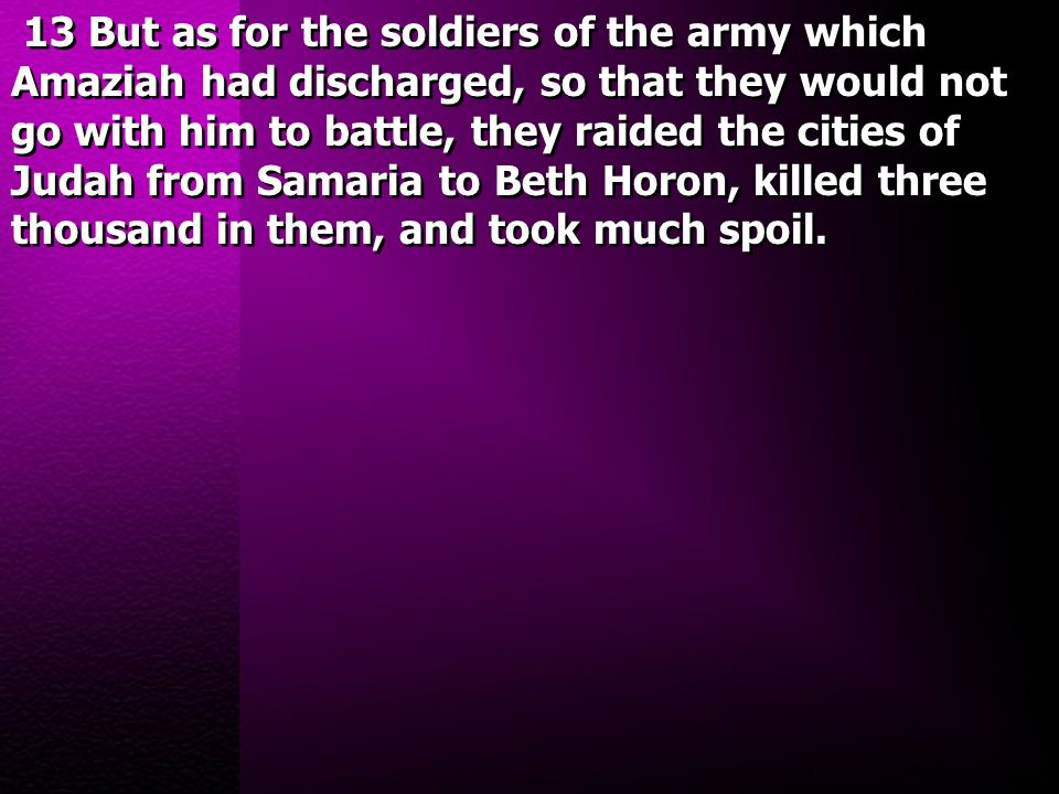 13 But as for the soldiers of the army which Amaziah had discharged, so that they would not go with him to battle, they raided the cities of Judah fro