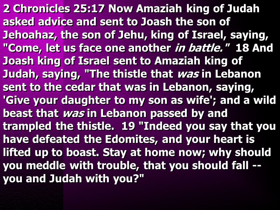 2 Chronicles 25:17 Now Amaziah king of Judah asked advice and sent to Joash the son of Jehoahaz, the son of Jehu, king of Israel, saying,