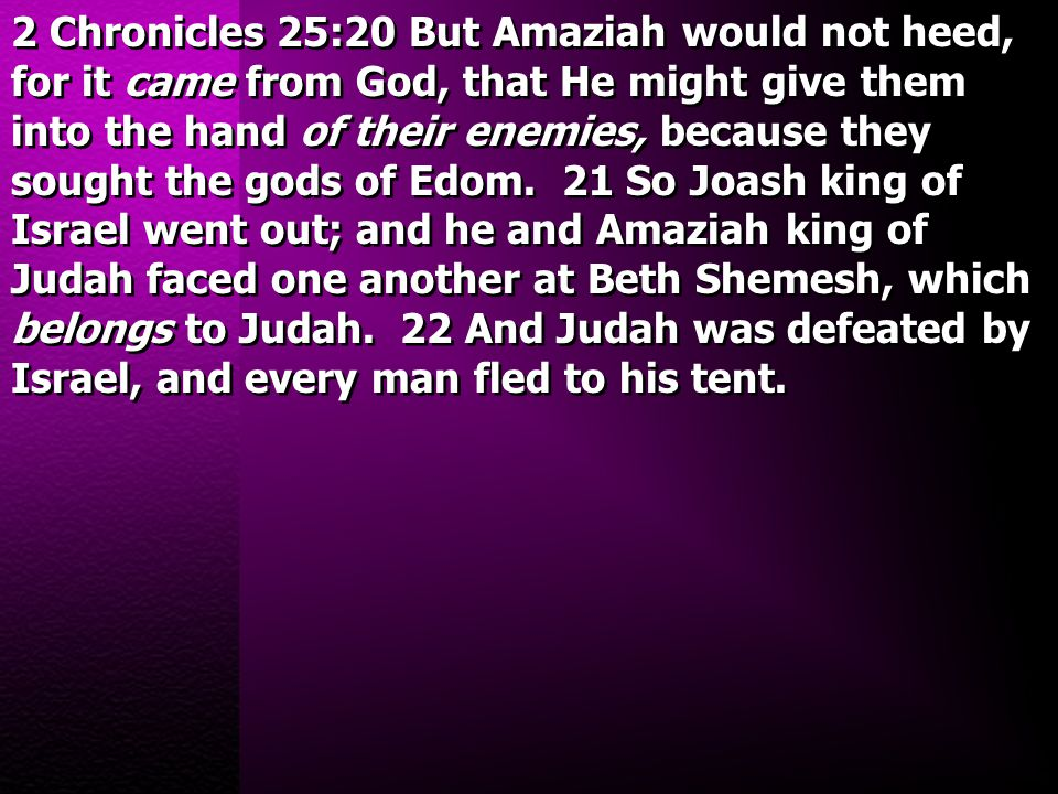 2 Chronicles 25:20 But Amaziah would not heed, for it came from God, that He might give them into the hand of their enemies, because they sought the g