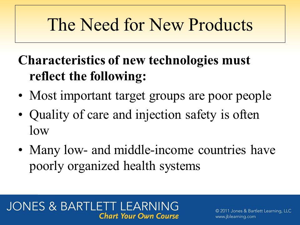 The Need for New Products Diagnostics : specific, sensitive, inexpensive, easy to use, and noninvasive Drugs : safe, effective, inexpensive, and able to be used for many years without becoming susceptible to resistance Vaccines : safe, effective, inexpensive, include several antigens, and require only one dose to confer lifelong immunity Ideally these products would also be easy to transport, heat stable, and not require refrigeration