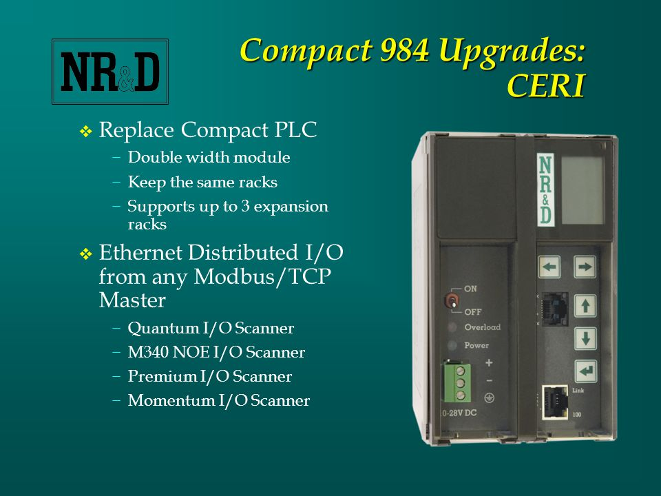 CERI (Continued)  Power Supply −3.0A power supply −24 VDC input with switch −Power and Overload lights −Removable connector  100BaseT Ethernet −Web server for configuration and status −Modbus/TCP I/O control and configuration −Firmware upgrades  RS-232 Serial Port −Firmware upgrades −Configuration and Status −Optional I/O Control using Modbus RTU  LCD and Keypad