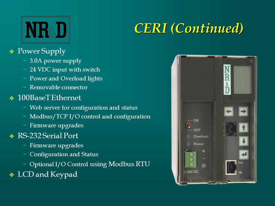 CERI (Continued)  Power Supply −3.0A power supply −24 VDC input with switch −Power and Overload lights −Removable connector  100BaseT Ethernet −Web server for configuration and status −Modbus/TCP I/O control and configuration −Firmware upgrades  RS-232 Serial Port −Firmware upgrades −Configuration and Status −Optional I/O Control using Modbus RTU  LCD and Keypad